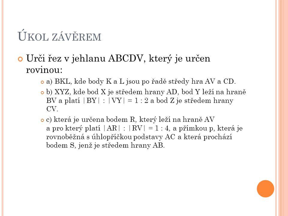 Ú KOL ZÁVĚREM Urči řez v jehlanu ABCDV, který je určen rovinou: a) BKL, kde body K a L jsou po řadě středy hra AV a CD. b) XYZ, kde bod X je středem h