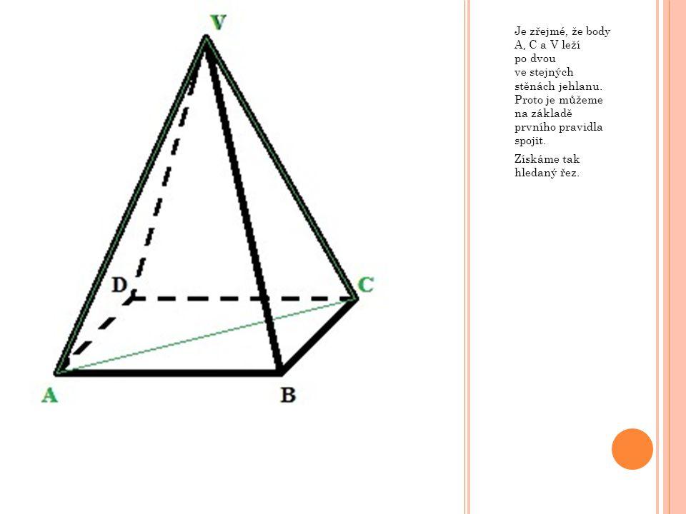 Je zřejmé, že body A, C a V leží po dvou ve stejných stěnách jehlanu. Proto je můžeme na základě prvního pravidla spojit. Získáme tak hledaný řez.