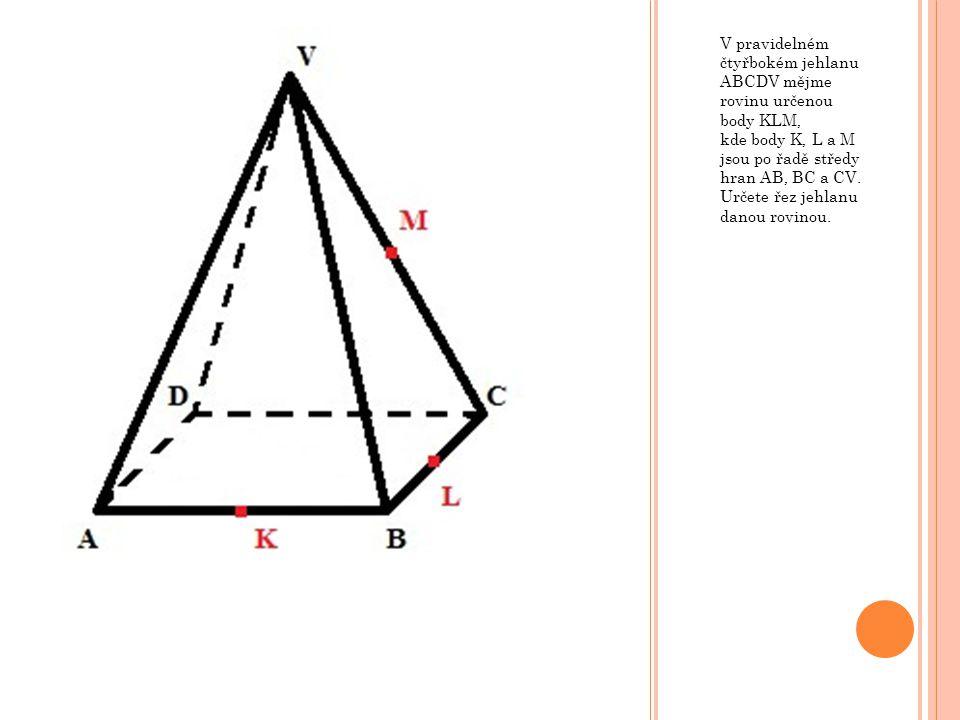 V pravidelném čtyřbokém jehlanu ABCDV mějme rovinu určenou body KLM, kde body K, L a M jsou po řadě středy hran AB, BC a CV. Určete řez jehlanu danou