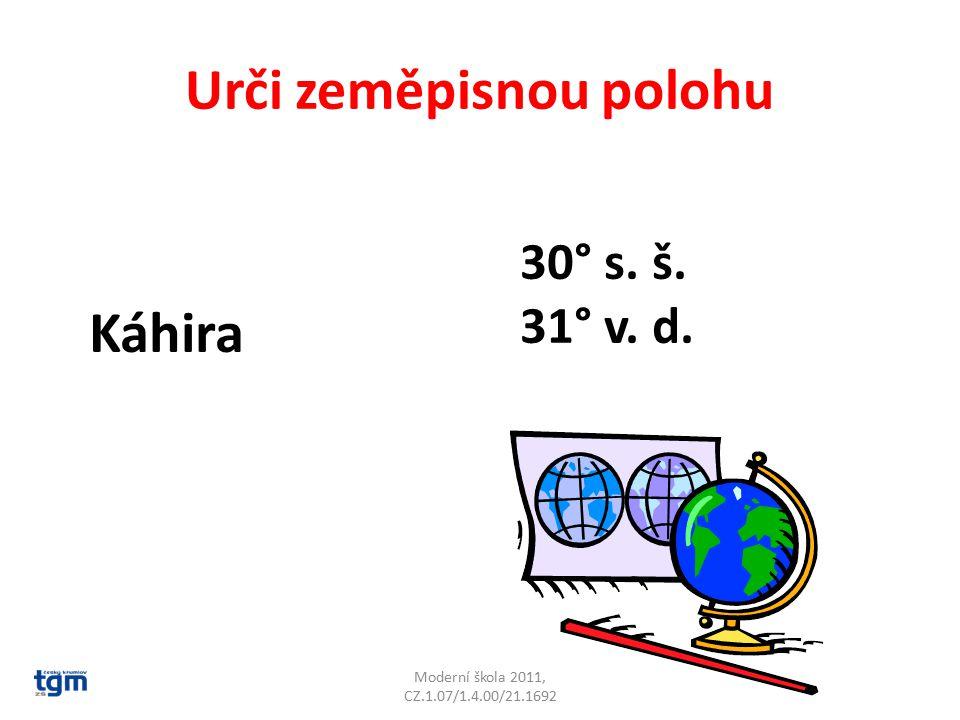 Urči zeměpisnou polohu Moderní škola 2011, CZ.1.07/1.4.00/21.1692 Káhira 30° s. š. 31° v. d.