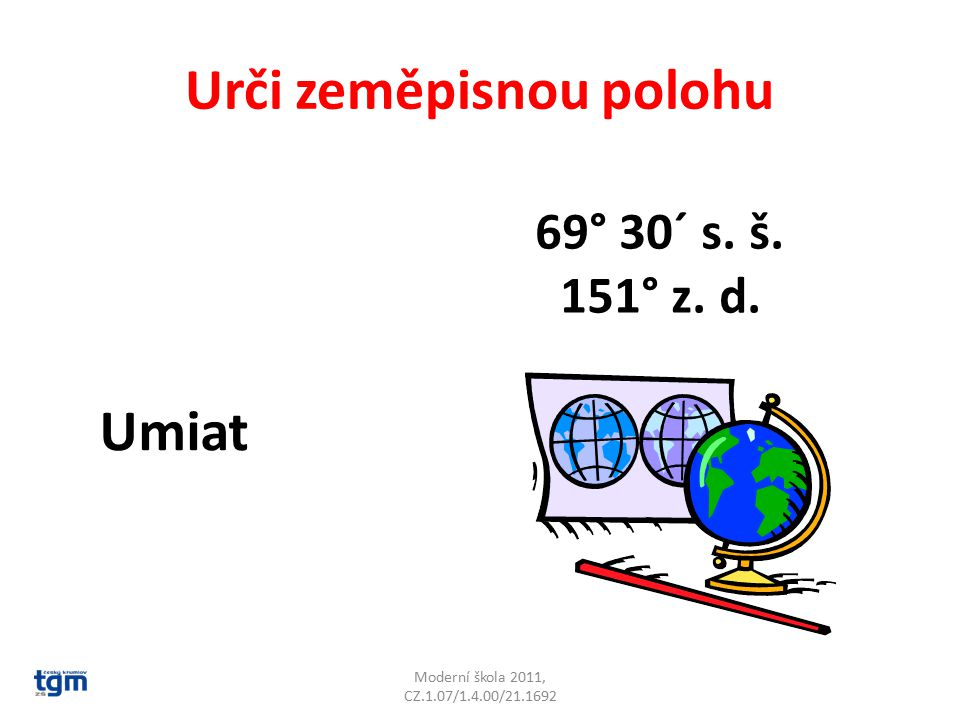 Urči zeměpisnou polohu Moderní škola 2011, CZ.1.07/1.4.00/21.1692 Umiat 69° 30´ s. š. 151° z. d.