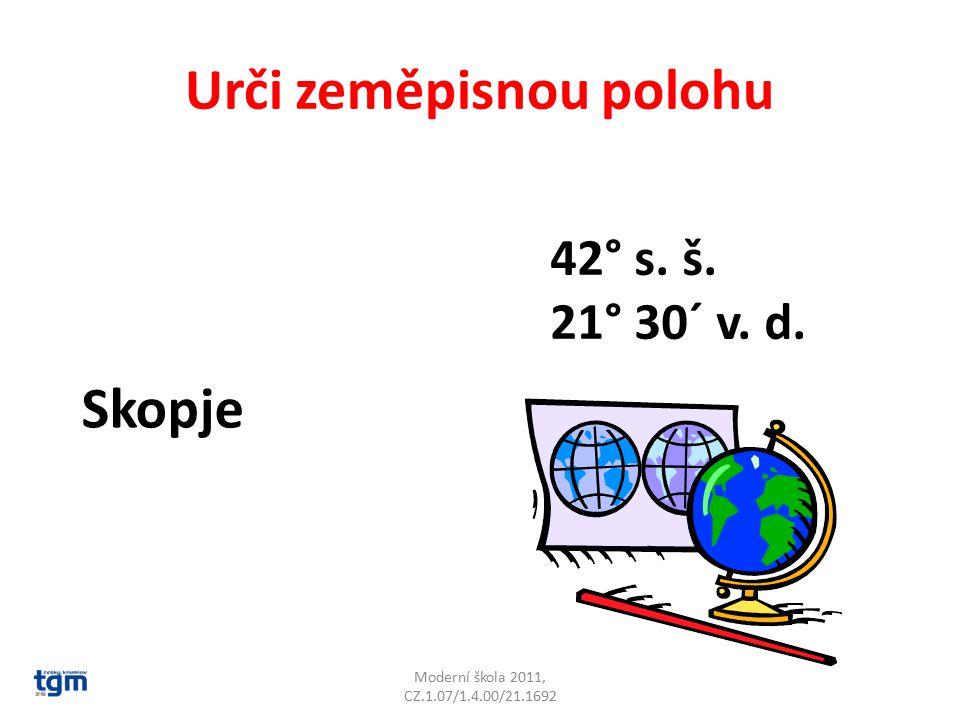 Urči zeměpisnou polohu Moderní škola 2011, CZ.1.07/1.4.00/21.1692 Skopje 42° s. š. 21° 30´ v. d.