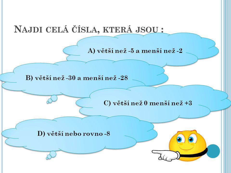 N AJDI CELÁ ČÍSLA, KTERÁ JSOU : A) větší než -5 a menší než -2 A) větší než -5 a menší než -2 B) větší než -30 a menší než -28 C) větší než 0 menší ne