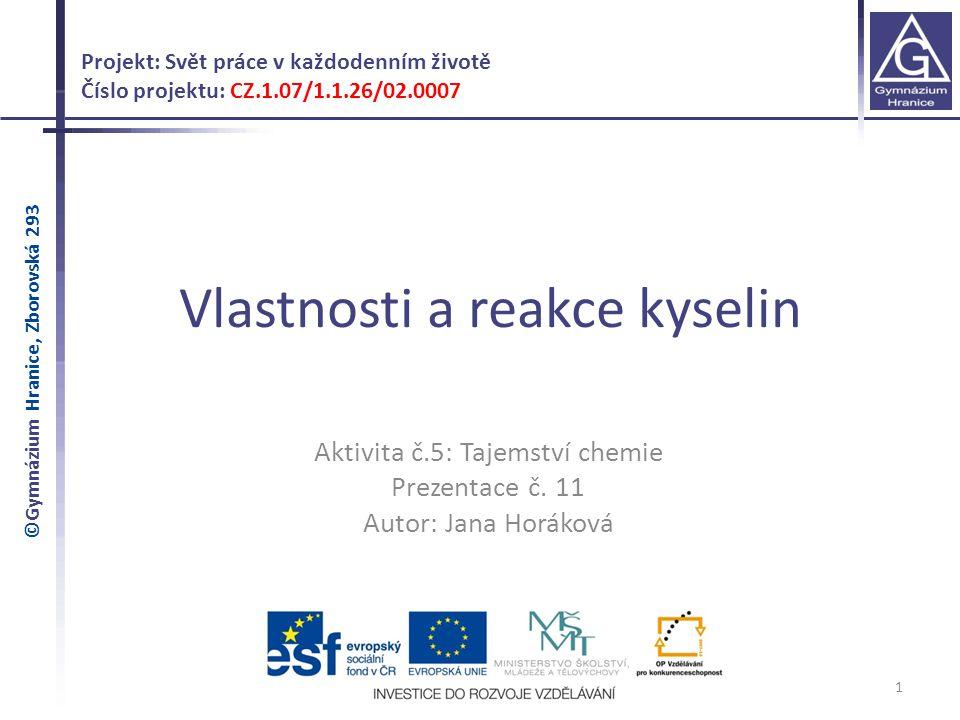 Vlastnosti a reakce kyselin 1 Projekt: Svět práce v každodenním životě Číslo projektu: CZ.1.07/1.1.26/02.0007 Aktivita č.5: Tajemství chemie Prezentac