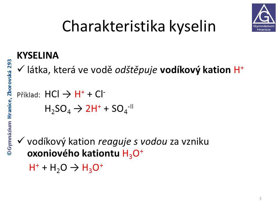 Charakteristika kyselin KYSELINA látka, která ve vodě odštěpuje vodíkový kation H + Příklad: HCl → H + + Cl - H 2 SO 4 → 2H + + SO 4 -II vodíkový kation reaguje s vodou za vzniku oxoniového kationtu H 3 O + H + + H 2 O → H 3 O + 3 ©Gymnázium Hranice, Zborovská 293