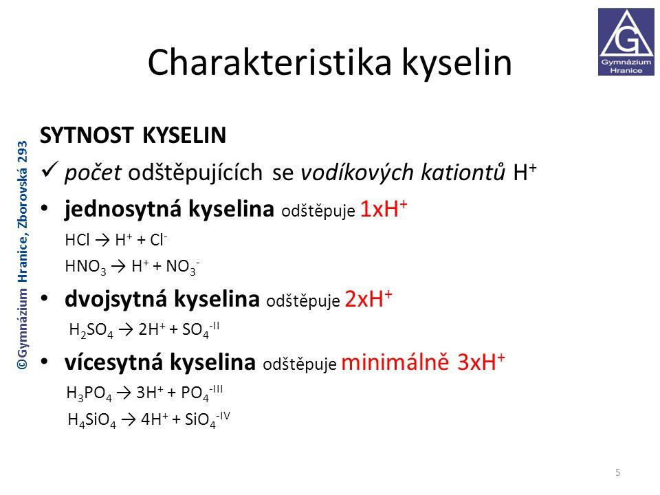 Charakteristika kyselin SYTNOST KYSELIN počet odštěpujících se vodíkových kationtů H + jednosytná kyselina odštěpuje 1xH + HCl → H + + Cl - HNO 3 → H + + NO 3 - dvojsytná kyselina odštěpuje 2xH + H 2 SO 4 → 2H + + SO 4 -II vícesytná kyselina odštěpuje minimálně 3xH + H 3 PO 4 → 3H + + PO 4 -III H 4 SiO 4 → 4H + + SiO 4 -IV 5 ©Gymnázium Hranice, Zborovská 293