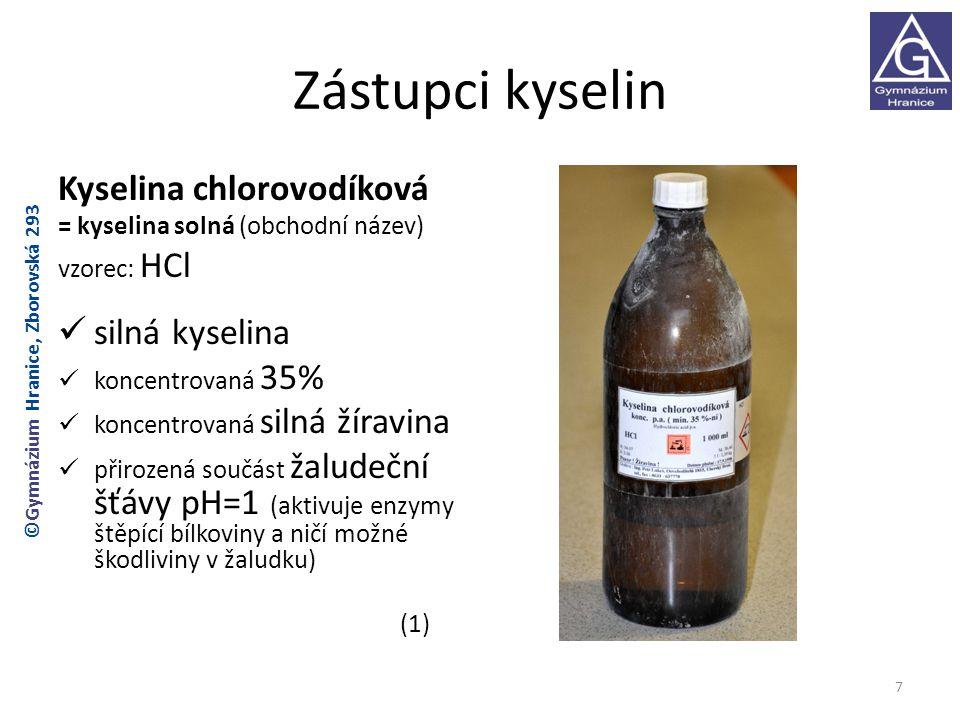 Zástupci kyselin Kyselina chlorovodíková = kyselina solná (obchodní název) vzorec: HCl silná kyselina koncentrovaná 35% koncentrovaná silná žíravina přirozená součást žaludeční šťávy pH=1 (aktivuje enzymy štěpící bílkoviny a ničí možné škodliviny v žaludku) (1) 7 ©Gymnázium Hranice, Zborovská 293