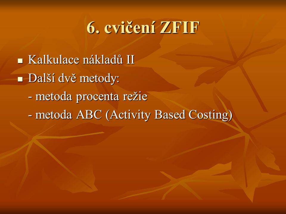 6. cvičení ZFIF Kalkulace nákladů II Kalkulace nákladů II Další dvě metody: Další dvě metody: - metoda procenta režie - metoda ABC (Activity Based Cos