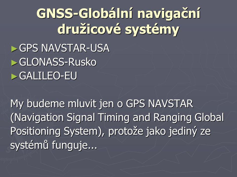 GNSS-Globální navigační družicové systémy ► GPS NAVSTAR-USA ► GLONASS-Rusko ► GALILEO-EU My budeme mluvit jen o GPS NAVSTAR (Navigation Signal Timing
