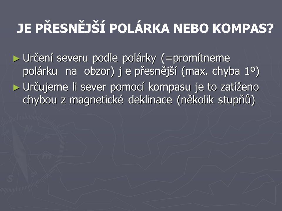 ► Určení severu podle polárky (=promítneme polárku na obzor) j e přesnější (max. chyba 1º) ► Určujeme li sever pomocí kompasu je to zatíženo chybou z