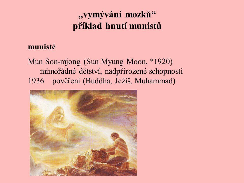 """""""vymývání mozků příklad hnutí munistů munisté Mun Son-mjong (Sun Myung Moon, *1920) mimořádné dětství 1936pověření (Buddha, Ježíš, Muhammad) 1947vězení, koncentrační tábor 1950osvobozen jednotkami OSN 1954Společenství Ducha svatého pro sjednocení světového křesťanství (Soul) => Armageddon 1968"""