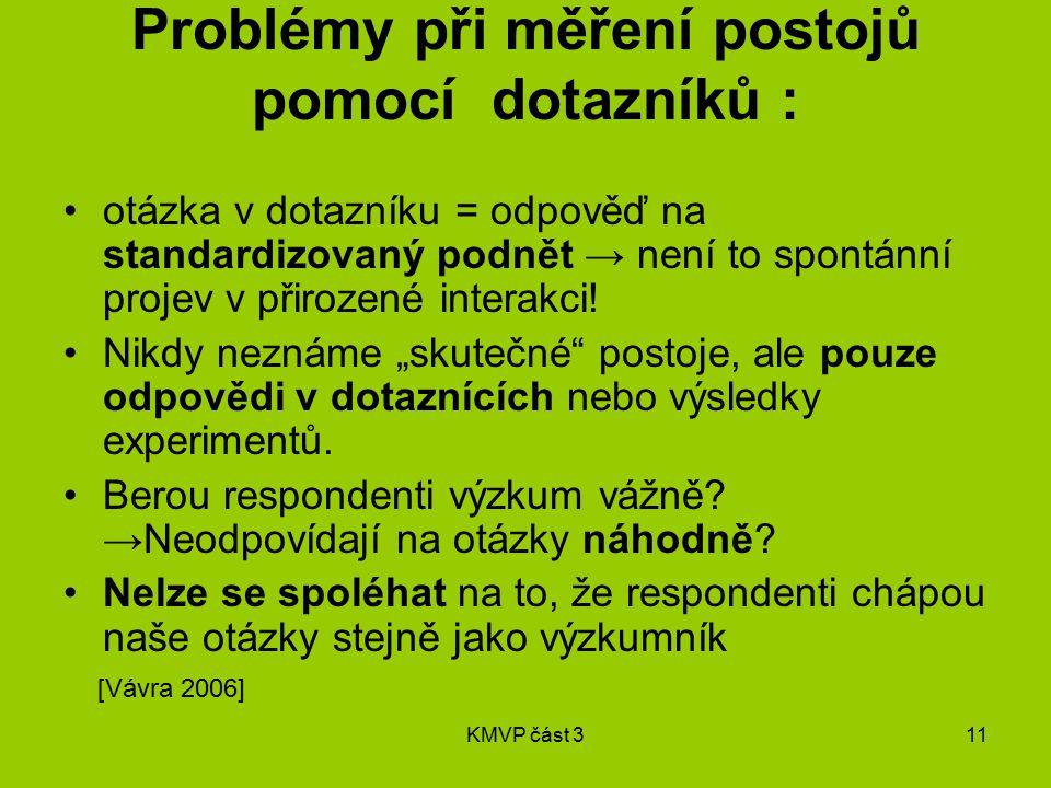 KMVP část 311 Problémy při měření postojů pomocí dotazníků : otázka v dotazníku = odpověď na standardizovaný podnět → není to spontánní projev v přirozené interakci.