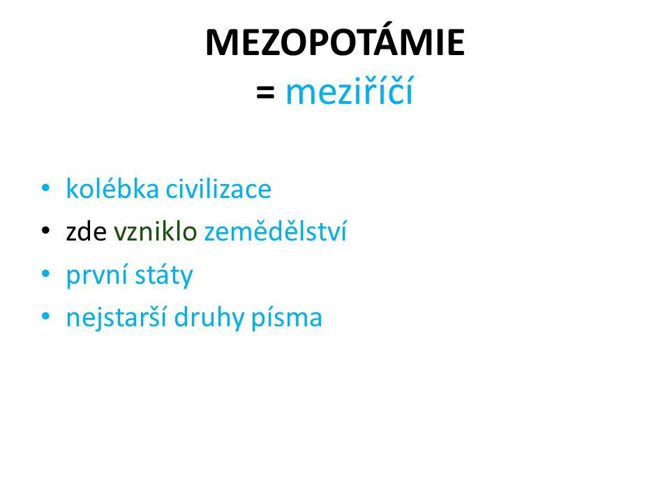 MEZOPOTÁMIE = meziříčí kolébka civilizace zde vzniklo zemědělství první státy nejstarší druhy písma