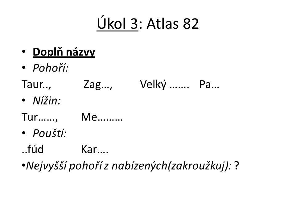 Úkol 3: Atlas 82 Doplň názvy Pohoří: Taur.., Zag…,Velký …….Pa… Nížin: Tur……,Me……… Pouští:..fúdKar….