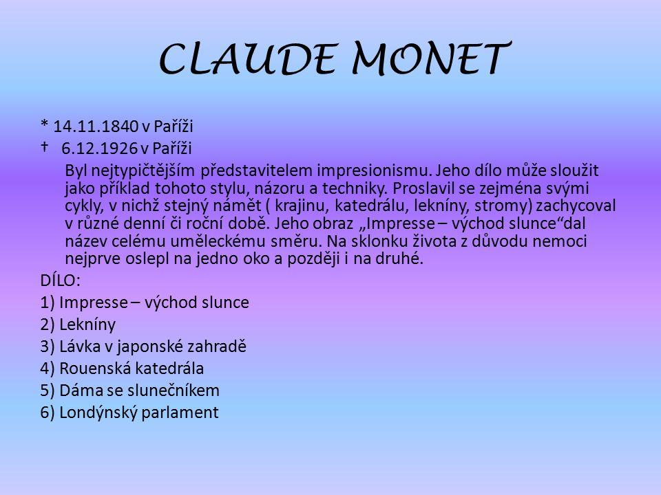 CLAUDE MONET * 14.11.1840 v Paříži † 6.12.1926 v Paříži Byl nejtypičtějším představitelem impresionismu. Jeho dílo může sloužit jako příklad tohoto st