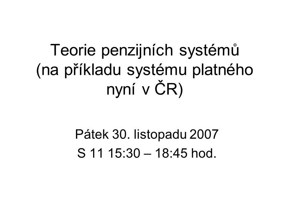 Teorie penzijních systémů (na příkladu systému platného nyní v ČR) Pátek 30. listopadu 2007 S 11 15:30 – 18:45 hod.