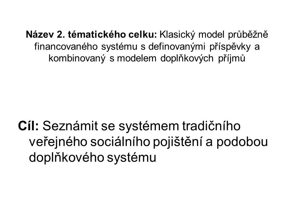 Název 2. tématického celku: Klasický model průběžně financovaného systému s definovanými příspěvky a kombinovaný s modelem doplňkových příjmů Cíl: Sez