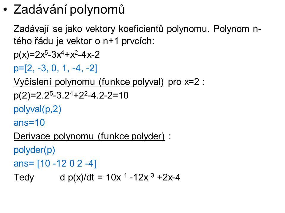 Zadávání polynomů Zadávají se jako vektory koeficientů polynomu. Polynom n- tého řádu je vektor o n+1 prvcích: p(x)=2x 5 -3x 4 +x 2 -4x-2 p=[2, -3, 0,