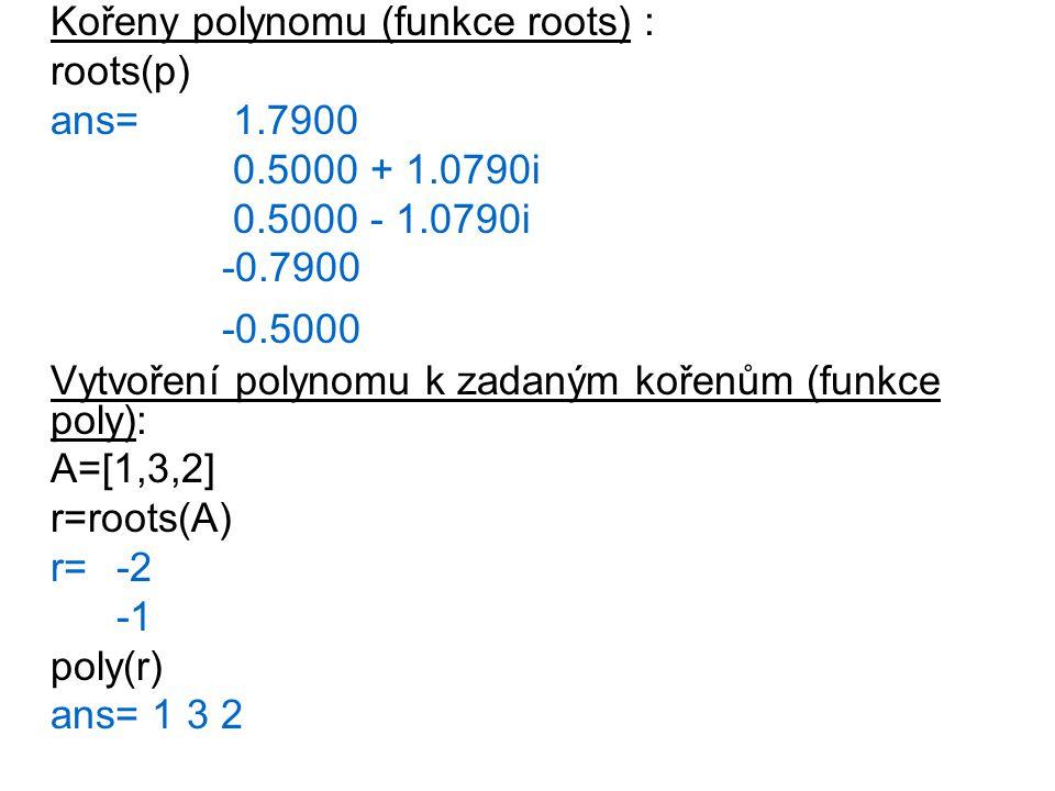 Vynásobení a vydělení polynomů : a=[1, 2, 3]; b= [2, -2, 1]; conv(a,b) %násobení polynomu ans=2 2 3 -4 3 deconv(a, b) %dělení polynomů ans=0.5 Proložení naměřených dat polynomy (funkce polyfit) x=[ -4:0.5:4 ]; y=[ 0 : 0.5 : 3.5,4, 3.5:-0.5:0]; p1=polyfit(x, y, 1) %prolozeni dat polynomem 1.radu p1= -0.0000 1.8824 p2=polyfit(x, y, 2) %prolozeni dat polynomem 2.radu p2= -0.2229 0.0000 3.2198 p5=polyfit(x, y, 5) %prolozeni dat polynomem 5.radu p5= 0.0000 0.0114 -0.000 -0.3972 0.0000 3.5285