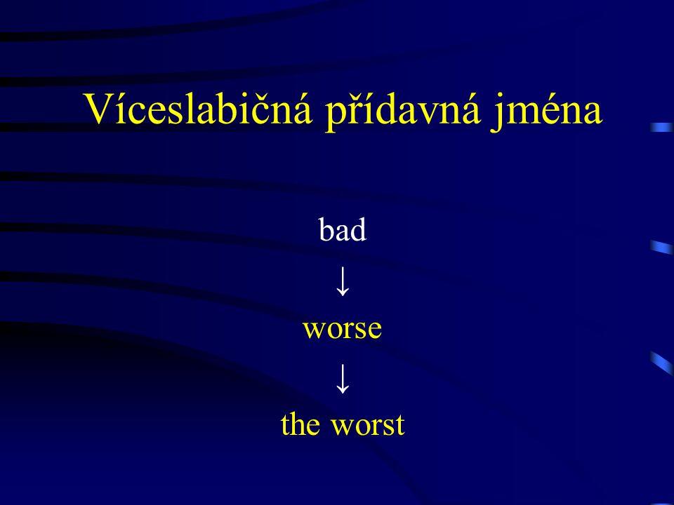 Víceslabičná přídavná jména bad ↓ worse ↓ the worst