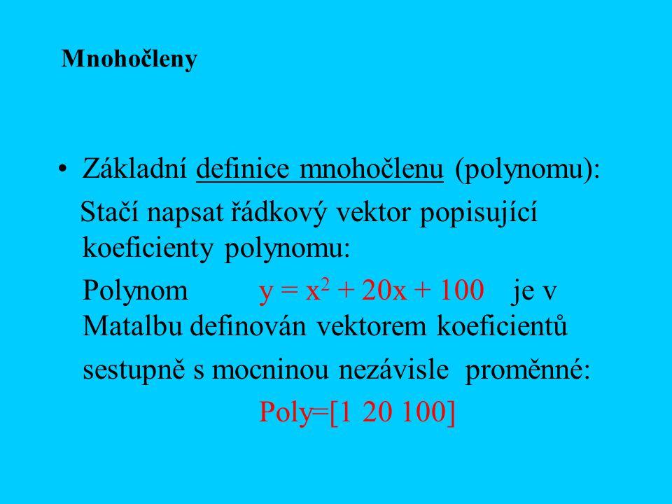 Základní definice mnohočlenu (polynomu): Stačí napsat řádkový vektor popisující koeficienty polynomu: Polynomy = x 2 + 20x + 100 je v Matalbu definová
