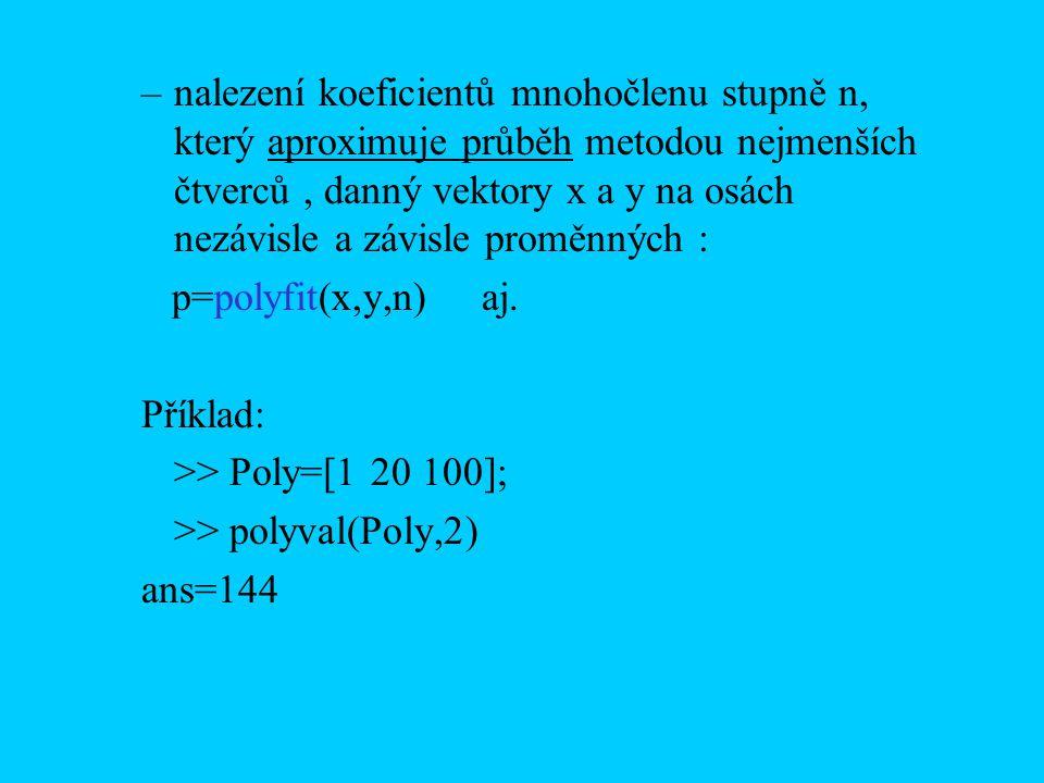 Příklady: p(x)=4x 5 + 3.1x 3 – 7x 2 + 11 q(x)=-x 4 + x 3 – x p=[4 0 3.1 –7 0 11]; q=[-1 1 0 –1 0 ] vyčíslení polynomu p pro všechny hodnoty vektoru x: x=[-0.1 1 0.1 0.2] y=polyval(p,x) >>y = 10.9269 11.0000 10.9331 10.7461 násobení polynomů p a q: r=conv(p,q) >>r = -4.0 4.0 -3.1 6.1 –7.