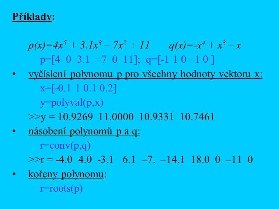 Příklady: p(x)=4x 5 + 3.1x 3 – 7x 2 + 11 q(x)=-x 4 + x 3 – x p=[4 0 3.1 –7 0 11]; q=[-1 1 0 –1 0 ] vyčíslení polynomu p pro všechny hodnoty vektoru x: