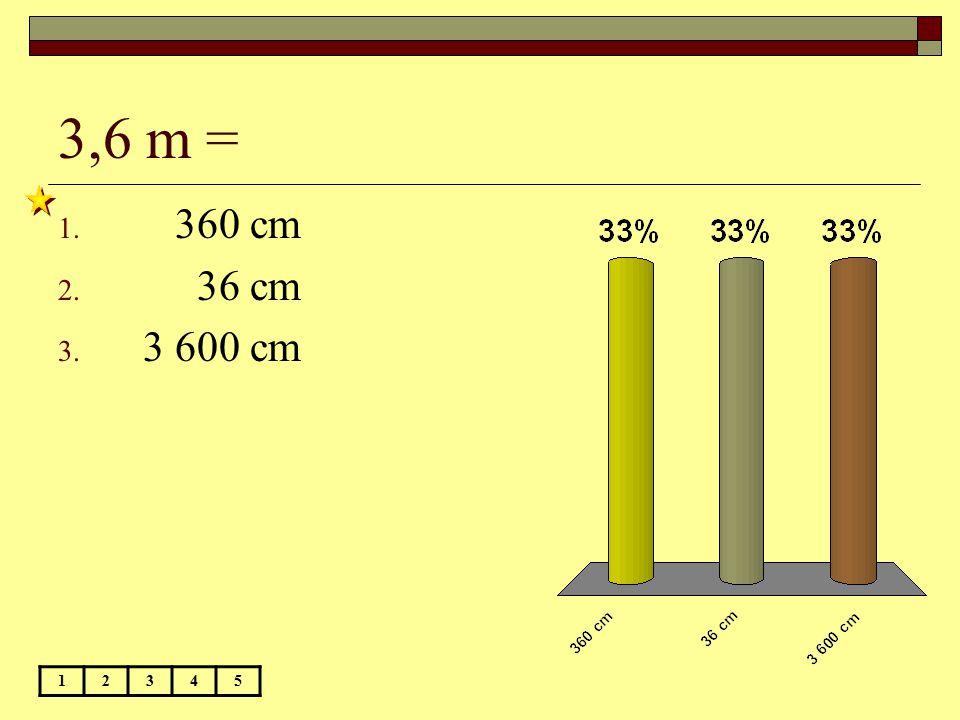 3,6 m = 12345 1. 360 cm 2. 36 cm 3. 3 600 cm