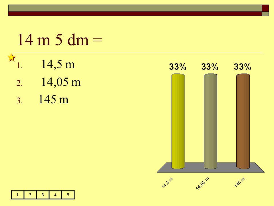 14 m 5 dm = 12345 1. 14,5 m 2. 14,05 m 3. 145 m