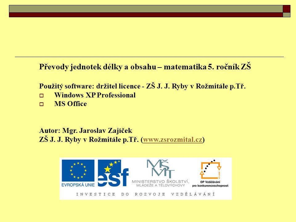 Převody jednotek délky a obsahu – matematika 5. ročník ZŠ Použitý software: držitel licence - ZŠ J. J. Ryby v Rožmitále p.Tř.  Windows XP Professiona