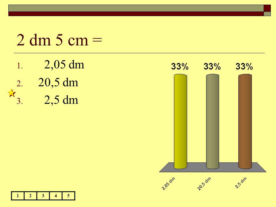 2 dm 5 cm = 12345 1. 2,05 dm 2. 20,5 dm 3. 2,5 dm