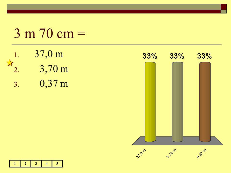 3 m 70 cm = 12345 1. 37,0 m 2. 3,70 m 3. 0,37 m