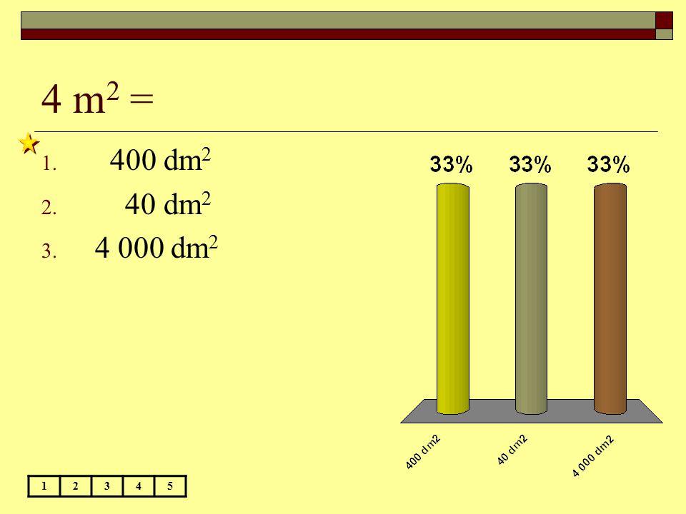 4 m 2 = 12345 1. 400 dm 2 2. 40 dm 2 3. 4 000 dm 2
