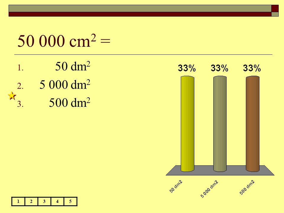 50 000 cm 2 = 12345 1. 50 dm 2 2. 5 000 dm 2 3. 500 dm 2