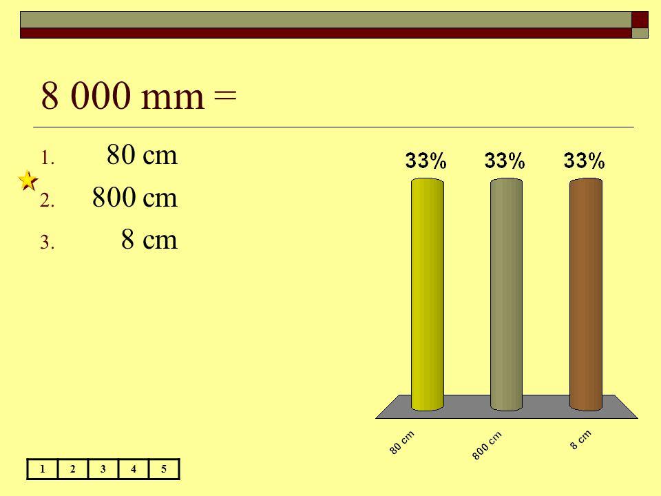 8 000 mm = 12345 1. 80 cm 2. 800 cm 3. 8 cm