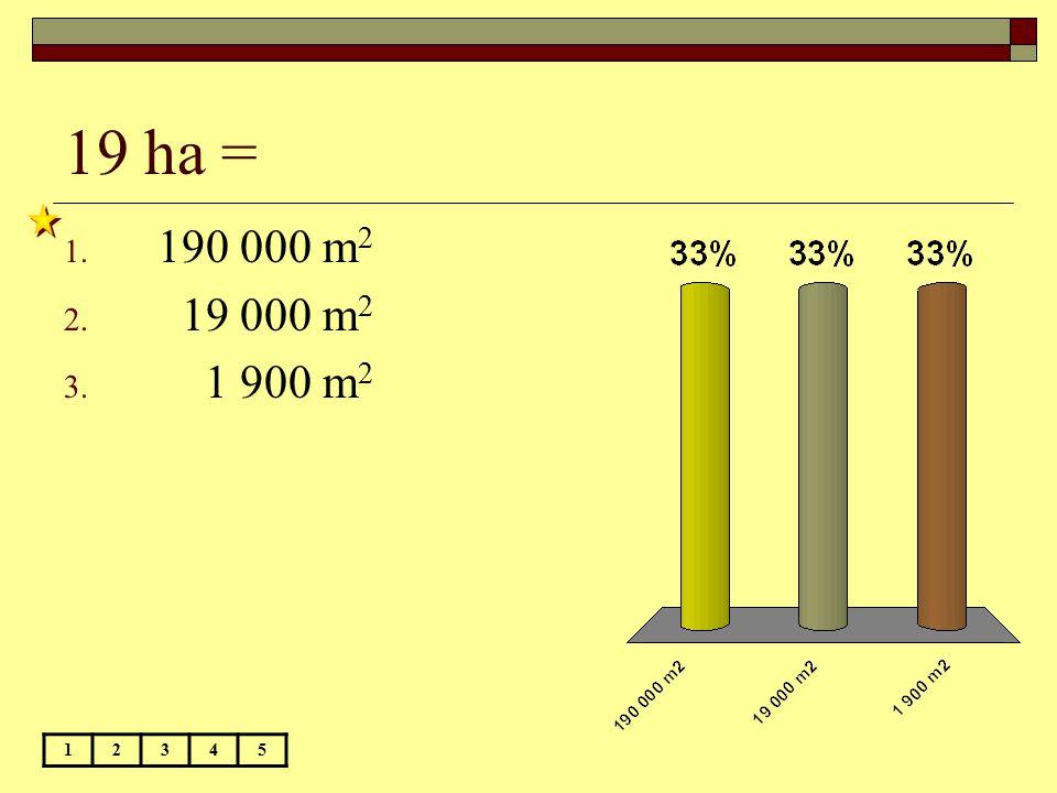 19 ha = 1. 190 000 m 2 2. 19 000 m 2 3. 1 900 m 2 12345