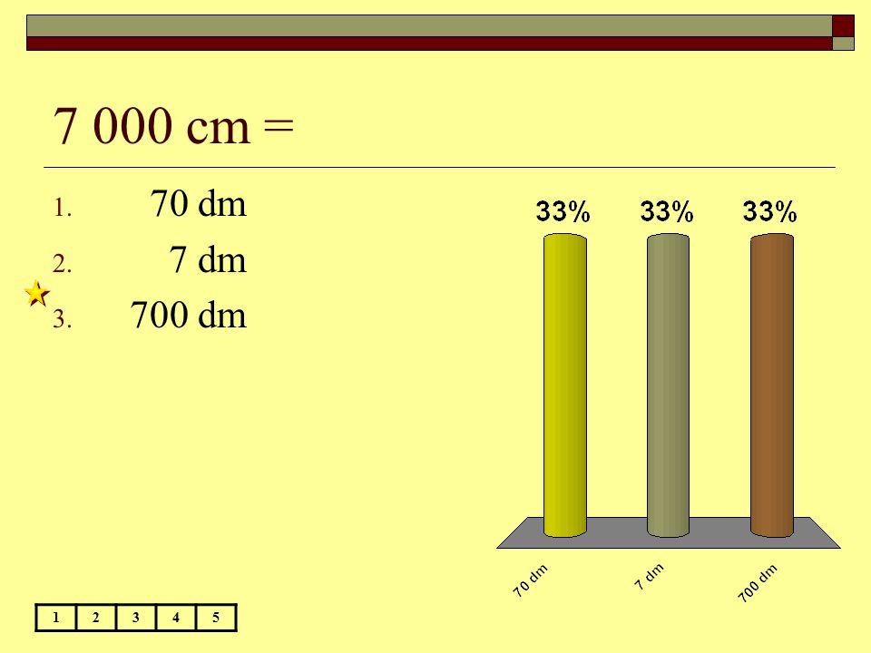 7 000 cm = 12345 1. 70 dm 2. 7 dm 3. 700 dm