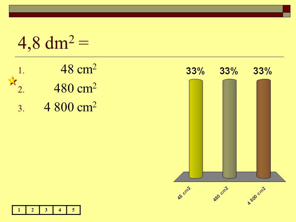 4,8 dm 2 = 12345 1. 48 cm 2 2. 480 cm 2 3. 4 800 cm 2