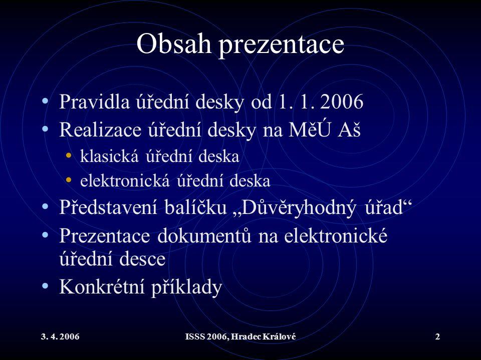 3. 4. 2006ISSS 2006, Hradec Králové2 Obsah prezentace Pravidla úřední desky od 1. 1. 2006 Realizace úřední desky na MěÚ Aš klasická úřední deska elekt