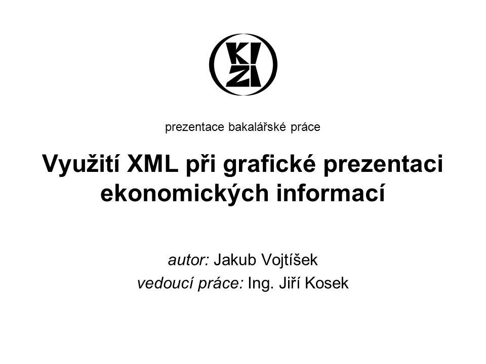 prezentace bakalářské práce Využití XML při grafické prezentaci ekonomických informací autor: Jakub Vojtíšek vedoucí práce: Ing. Jiří Kosek