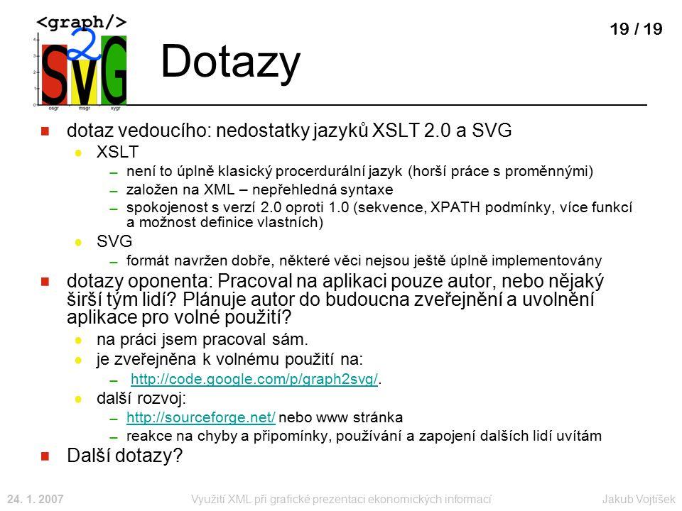 Jakub Vojtíšek24. 1. 2007Využití XML při grafické prezentaci ekonomických informací 19 / 19 Dotazy dotaz vedoucího: nedostatky jazyků XSLT 2.0 a SVG X