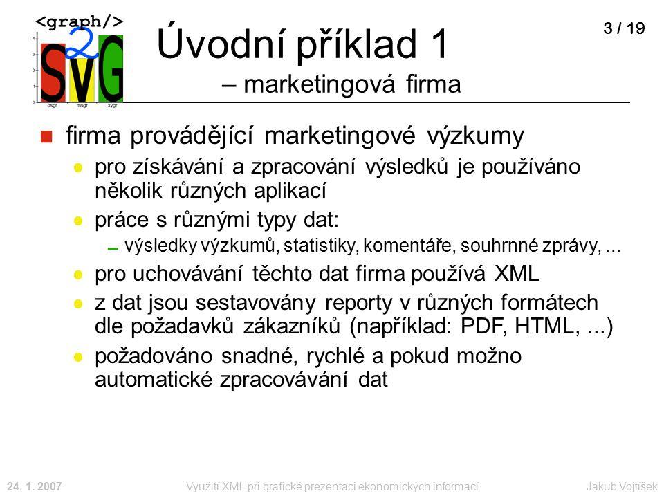 Jakub Vojtíšek24. 1. 2007Využití XML při grafické prezentaci ekonomických informací 3 / 19 Úvodní příklad 1 – marketingová firma firma provádějící mar