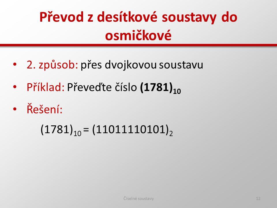 Převod z desítkové soustavy do osmičkové Číselné soustavy12 2. způsob: přes dvojkovou soustavu Příklad: Převeďte číslo (1781) 10 Řešení: (1781) 10 = (