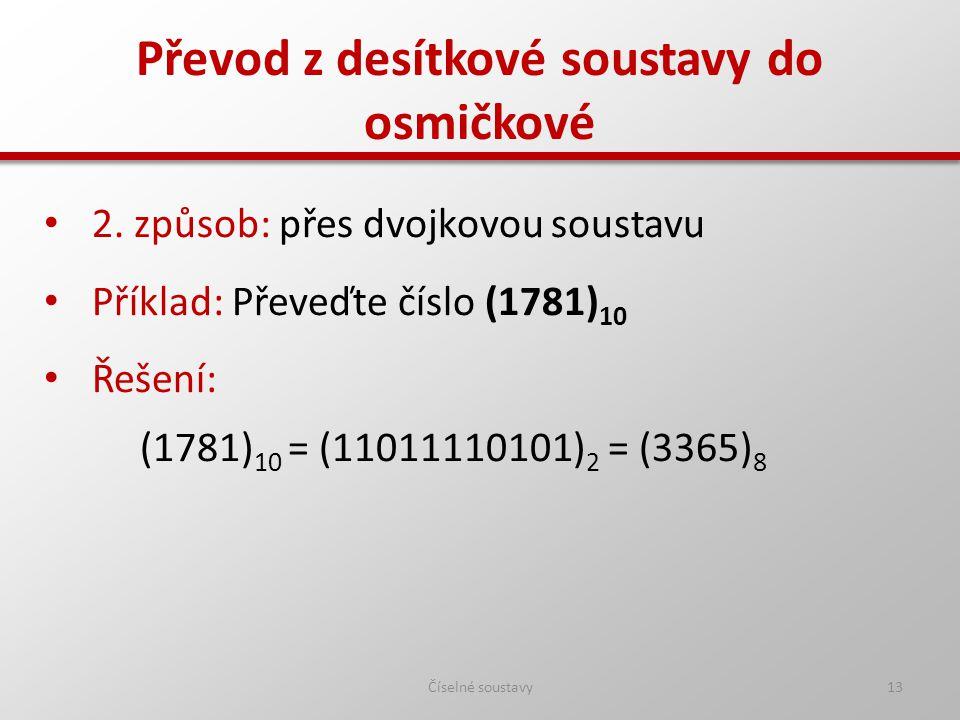 Převod z desítkové soustavy do osmičkové Číselné soustavy13 2. způsob: přes dvojkovou soustavu Příklad: Převeďte číslo (1781) 10 Řešení: (1781) 10 = (