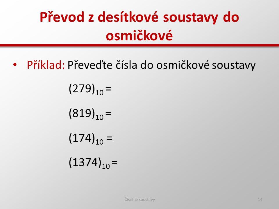 Převod z desítkové soustavy do osmičkové Číselné soustavy14 Příklad: Převeďte čísla do osmičkové soustavy (279) 10 = (819) 10 = (174) 10 = (1374) 10 =