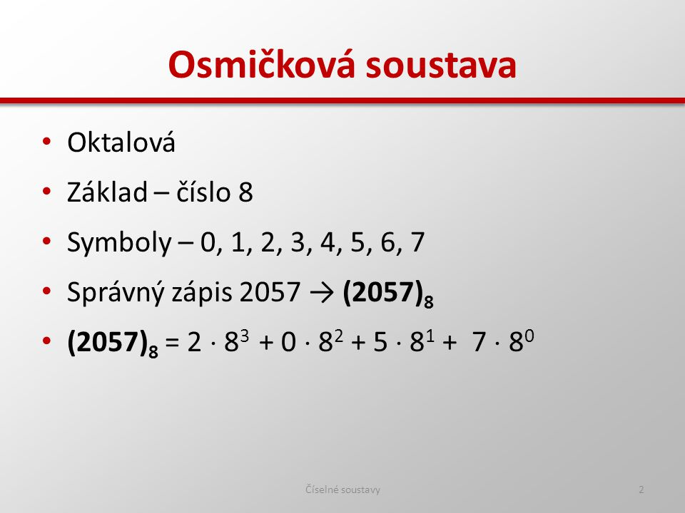Osmičková soustava Oktalová Základ – číslo 8 Symboly – 0, 1, 2, 3, 4, 5, 6, 7 Správný zápis 2057 → (2057) 8 (2057) 8 = 2  8 3 + 0  8 2 + 5  8 1 + 7