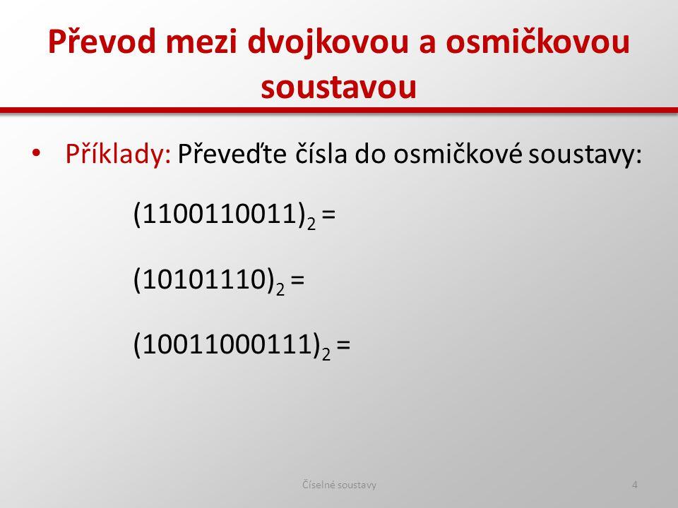 Převod mezi dvojkovou a osmičkovou soustavou Číselné soustavy5 Příklady: Převeďte čísla do osmičkové soustavy: (1100110011) 2 = (1463) 8 (10101110) 2 = (256) 8 (10011000111) 2 = (2307) 8
