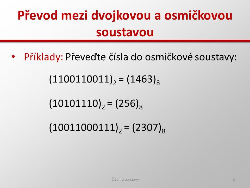 Převod mezi dvojkovou a osmičkovou soustavou Číselné soustavy5 Příklady: Převeďte čísla do osmičkové soustavy: (1100110011) 2 = (1463) 8 (10101110) 2