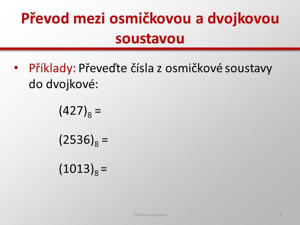 Převod mezi osmičkovou a dvojkovou soustavou Číselné soustavy7 Příklady: Převeďte čísla z osmičkové soustavy do dvojkové: (427) 8 = (100010111) 2 (2536) 8 = (10101011110) 2 (1013) 8 = (1000001011) 2
