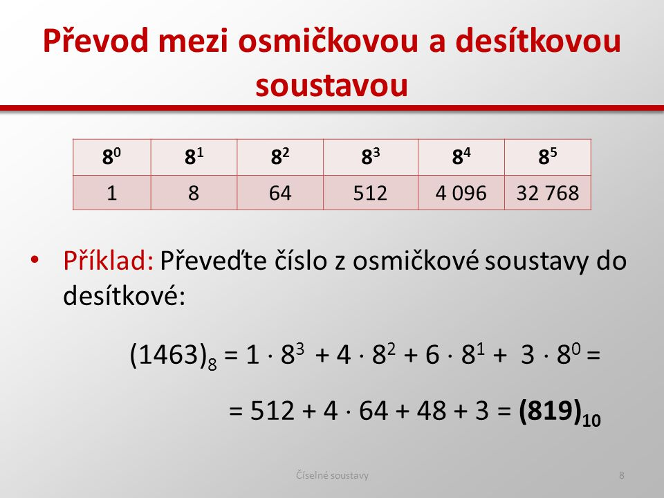 Převod mezi osmičkovou a desítkovou soustavou Číselné soustavy8 Příklad: Převeďte číslo z osmičkové soustavy do desítkové: (1463) 8 = 1  8 3 + 4  8